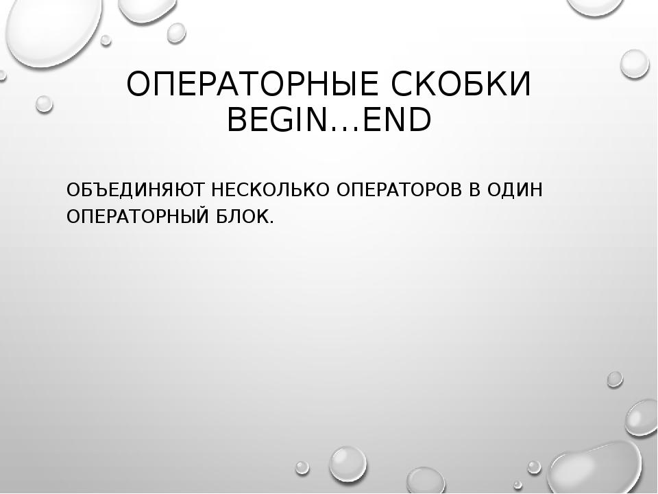 ОПЕРАТОРНЫЕ СКОБКИ BEGIN…END ОБЪЕДИНЯЮТ НЕСКОЛЬКО ОПЕРАТОРОВ В ОДИН ОПЕРАТОРН...
