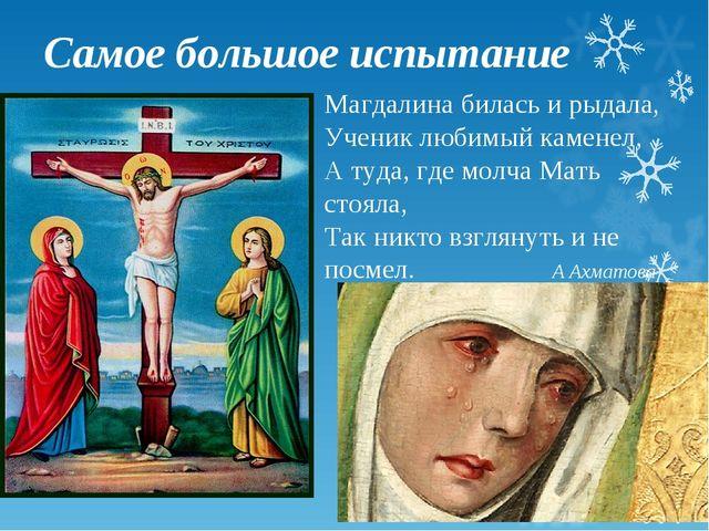 Самое большое испытание Магдалина билась и рыдала, Ученик любимый каменел, А...