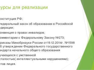 Ресурсы для реализации - Конституция РФ; - Федеральный закон об образовании в