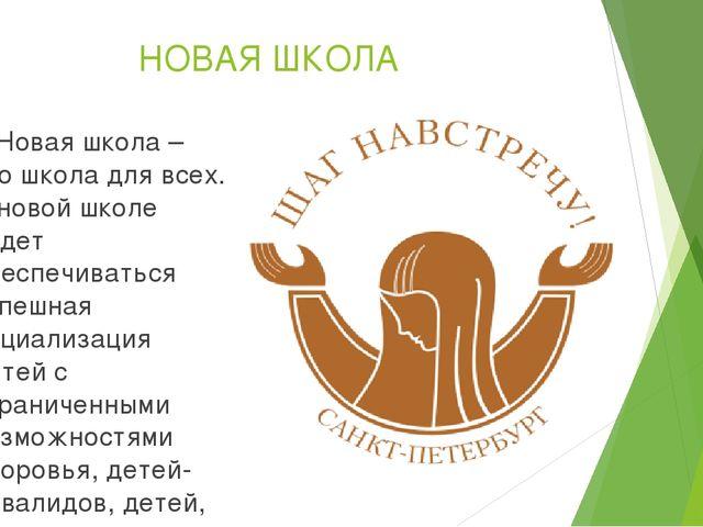 НОВАЯ ШКОЛА «Новая школа – это школа для всех. В новой школе будет обеспечив...