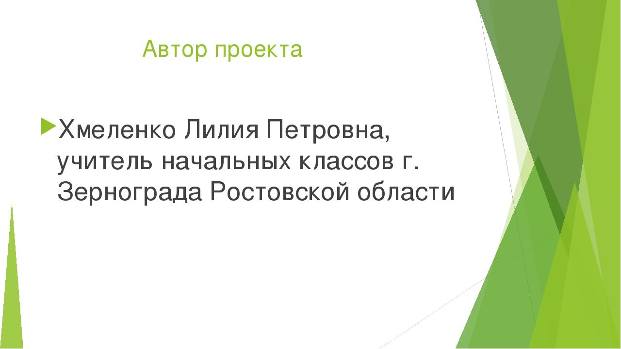 Автор проекта Хмеленко Лилия Петровна, учитель начальных классов г. Зерногра...