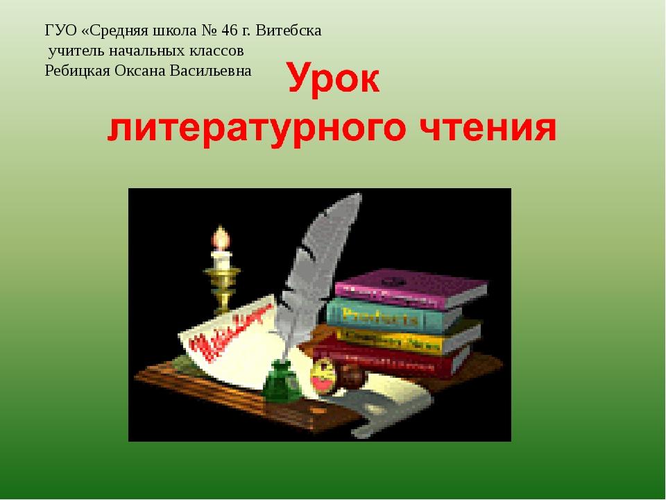 ГУО «Средняя школа № 46 г. Витебска учитель начальных классов Ребицкая Оксан...