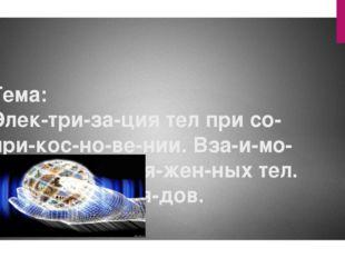 Тема: Электризация тел при соприкосновении. Взаимодействие заря