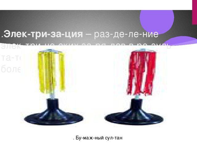 .Электризация– разделение электрических зарядов в результате т...