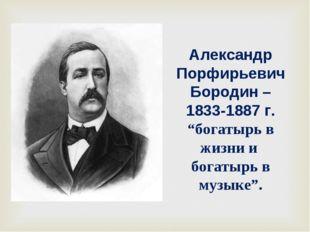 """Александр Порфирьевич Бородин – 1833-1887 г. """"богатырь в жизни и богатырь в м"""