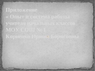 Приложение « Опыт и система работы учителя начальных классов МОУ СОШ № 1 Кор