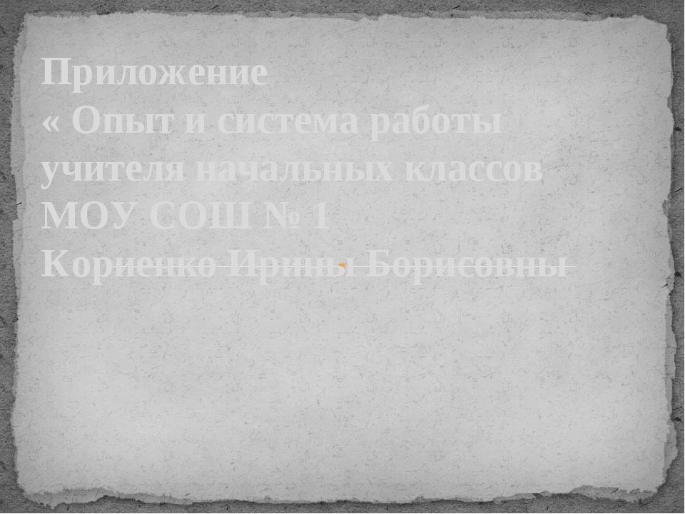 Приложение « Опыт и система работы учителя начальных классов МОУ СОШ № 1 Кор...