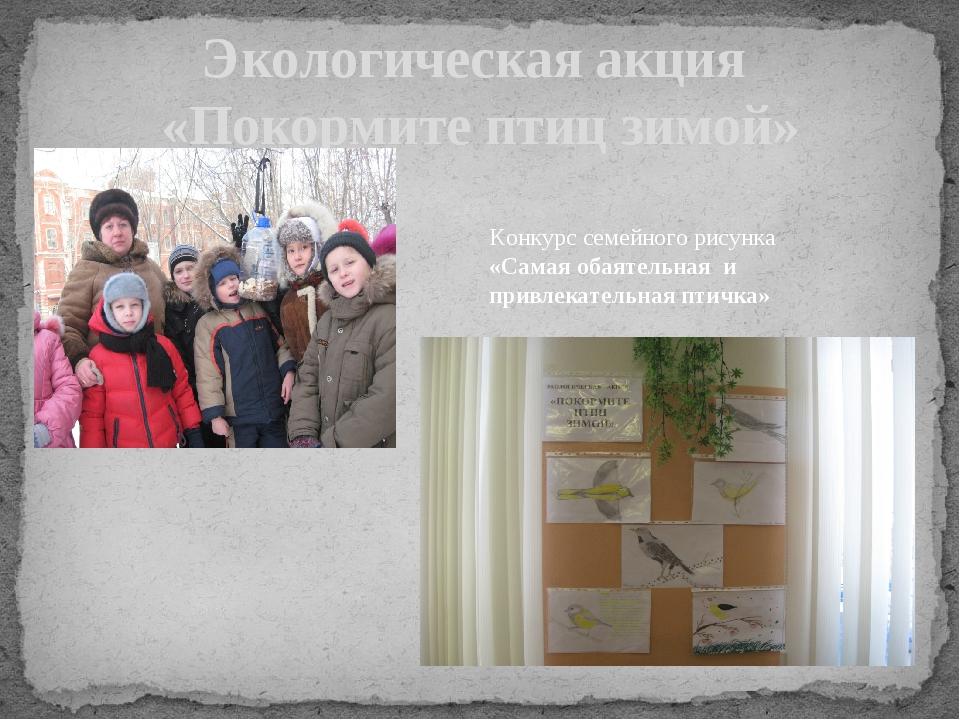 Экологическая акция «Покормите птиц зимой» Конкурс семейного рисунка «Самая...
