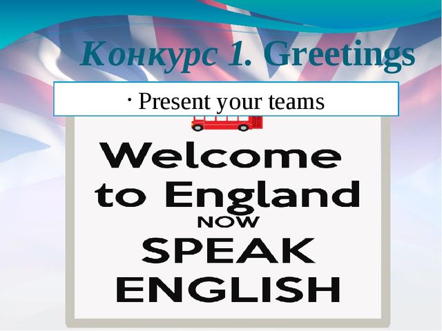 Конкурс 1. Greetings Present your teams