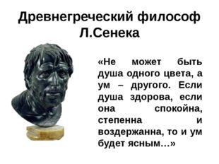 Древнегреческий философ Л.Сенека «Не может быть душа одного цвета, а ум – дру