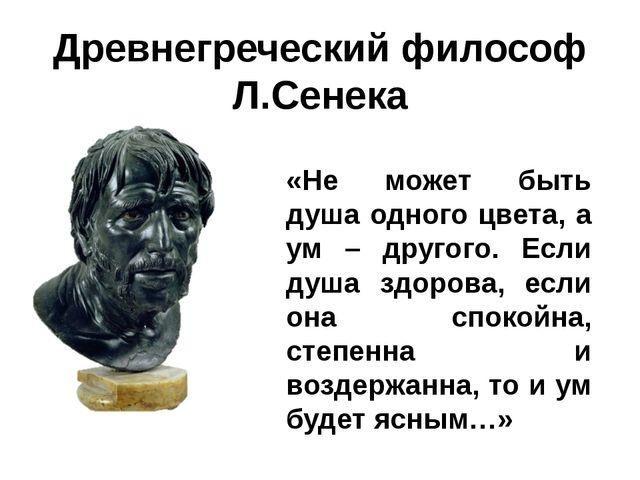 Древнегреческий философ Л.Сенека «Не может быть душа одного цвета, а ум – дру...