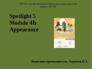 Spotlight 5 Module 4b Appearance Выполнил преподаватель: Ходюков П.А. ФГКОУ