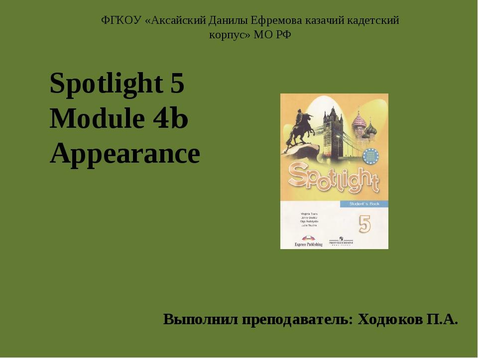 Spotlight 5 Module 4b Appearance Выполнил преподаватель: Ходюков П.А. ФГКОУ...