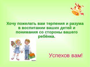 Хочу пожелать вам терпения и разума в воспитании ваших детей и понимания со