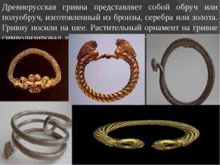 Древнерусская гривна представляет собой обруч или полуобруч, изготовленный из
