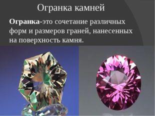 Огранка камней Огранка-это сочетание различных форм и размеров граней, нанесе