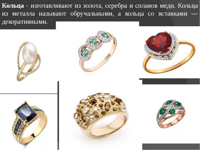 Кольца - изготавливают из золота, серебра и сплавов меди. Кольца из металла н...