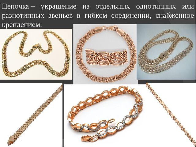 Цепочка– украшение из отдельных однотипных или разнотипных звеньев в гибком...