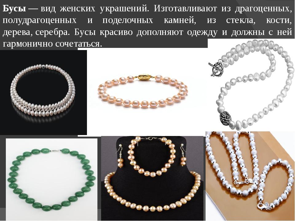 Бусы—вид женских украшений. Изготавливают из драгоценных, полудрагоценных и...