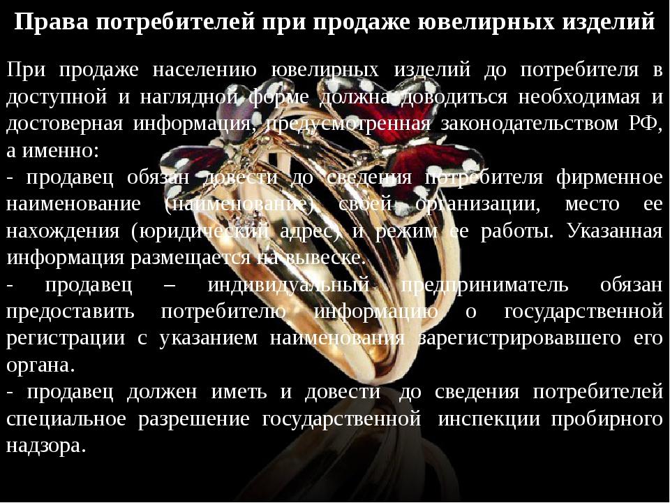 Права потребителей при продаже ювелирных изделий При продаже населению ювелир...