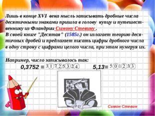 Лишь в конце XVI века мысль записывать дробные числа десятичными знаками при