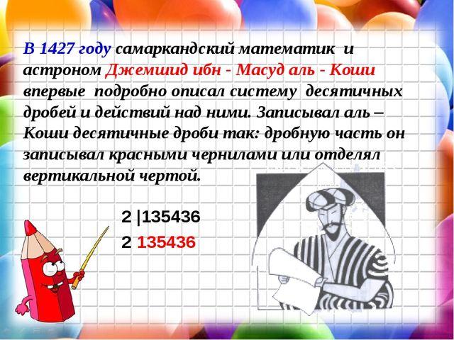В 1427 году самаркандский математик и астроном Джемшид ибн - Масуд аль - Коши...