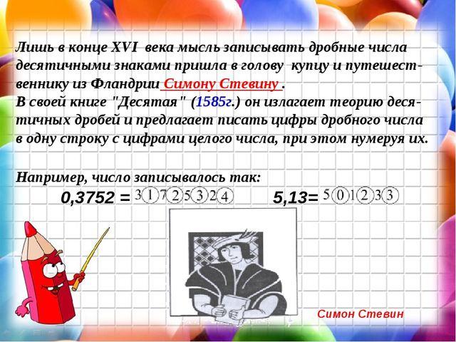 Лишь в конце XVI века мысль записывать дробные числа десятичными знаками при...