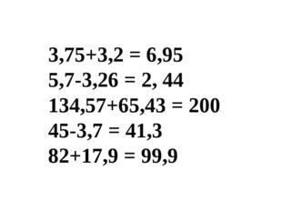 3,75+3,2 = 6,95 5,7-3,26 = 2, 44 134,57+65,43 = 200 45-3,7 = 41,3 82+17,9 = 9