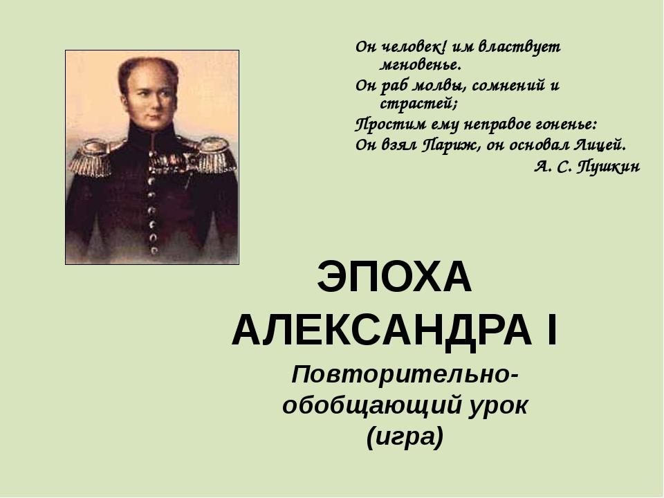 ЭПОХА АЛЕКСАНДРА I Повторительно-обобщающий урок (игра) Он человек! им властв...