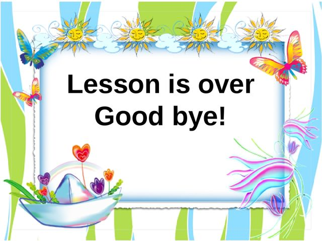 Lesson is over Good bye!