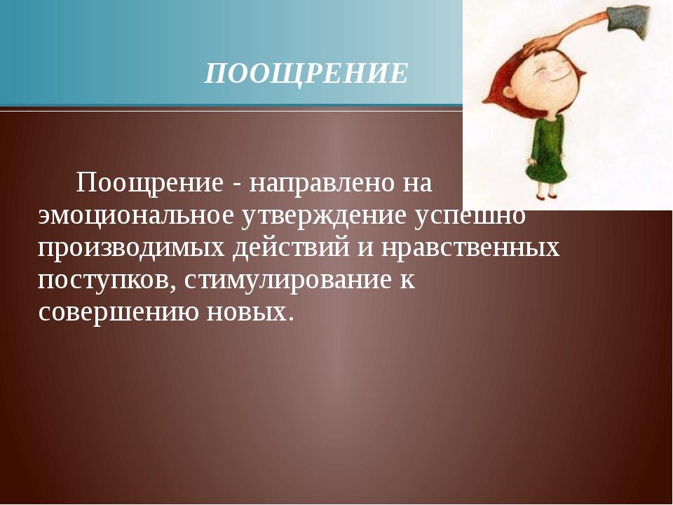 ПООЩРЕНИЕ Поощрение - направлено на эмоциональное утверждение успешно произв...