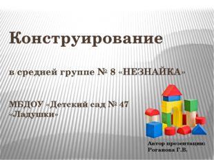 Конструирование в средней группе № 8 «НЕЗНАЙКА» МБДОУ «Детский сад № 47 «Ладу