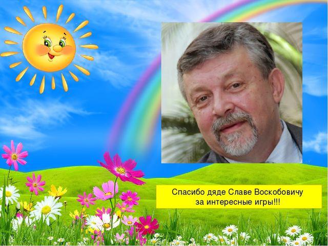 Спасибо дяде Славе Воскобовичу за интересные игры!!!