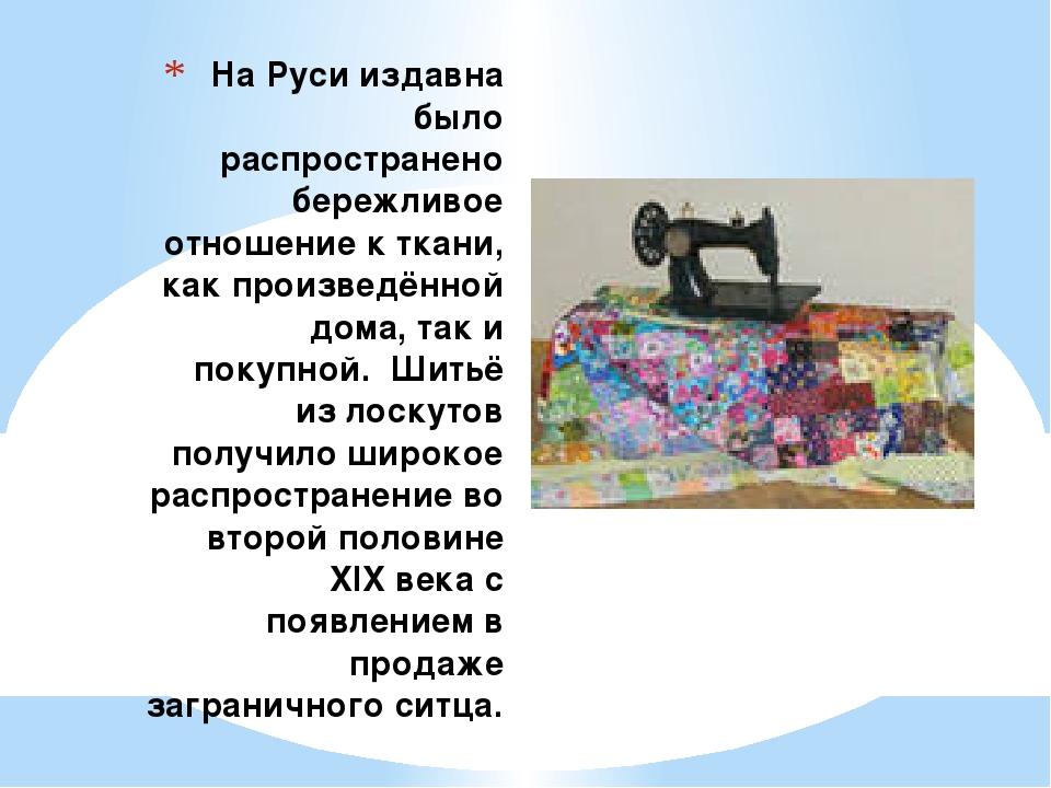 На Руси издавна было распространено бережливое отношение к ткани, как произв...