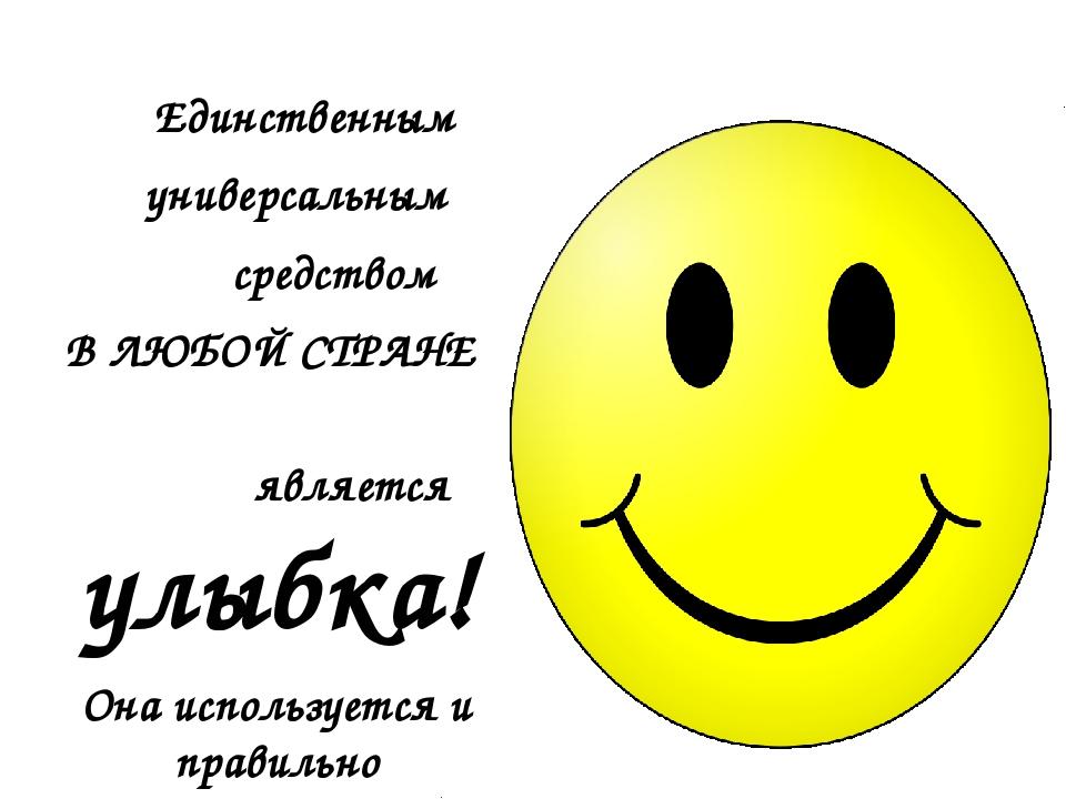 Единственным универсальным средством В ЛЮБОЙ СТРАНЕ является улыбка! Она исп...