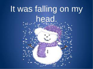 It was falling on my head.