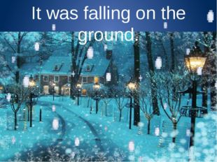 It was falling on the ground.