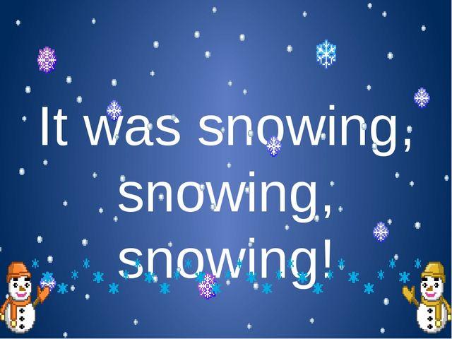 It was snowing, snowing, snowing!