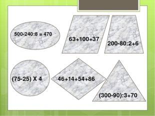 500-240:8 = 470 63+100+37 200-80:2+6 (75-25) X 4 46+14+54+86 (300-90):3+70