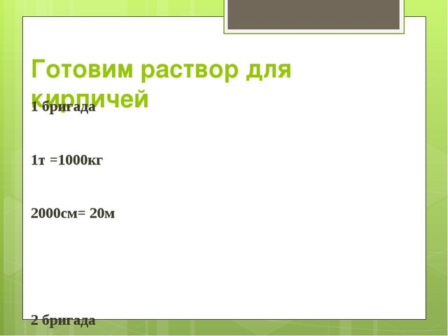 Готовим раствор для кирпичей 1 бригада 1т =1000кг 2000см= 20м 2 бригада 1ц =1...