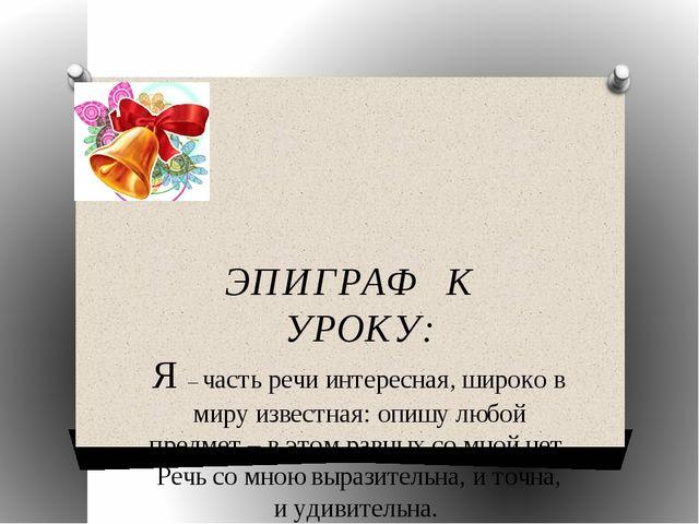 ЭПИГРАФ К УРОКУ: Я – часть речи интересная, широко в миру известная: опишу...
