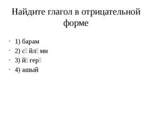 Найдите глагол в отрицательной форме 1) барам 2) сөйләми 3) йөгерә 4) ашый