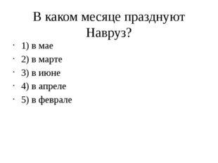 В каком месяце празднуют Навруз? 1) в мае 2) в марте 3) в июне 4) в апреле 5)