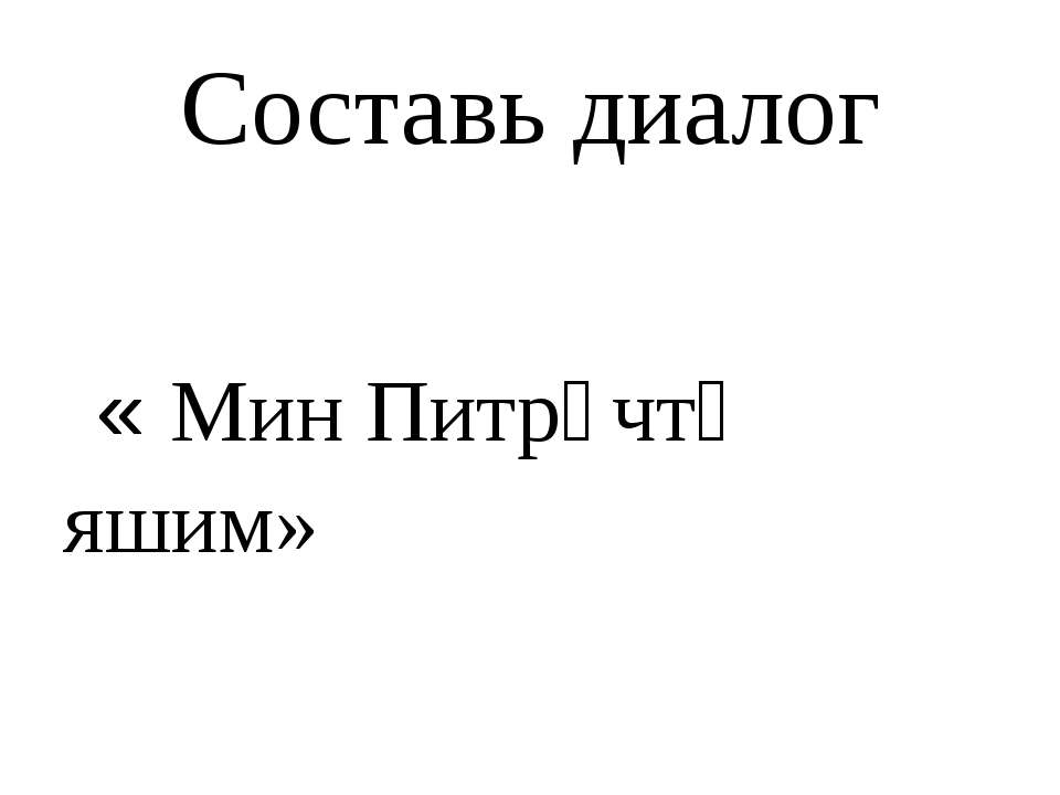 Составь диалог « Мин Питрәчтә яшим»