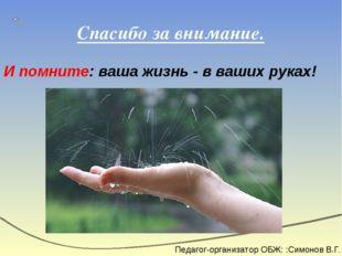 Спасибо за внимание. И помните: ваша жизнь - в ваших руках! Педагог-организат