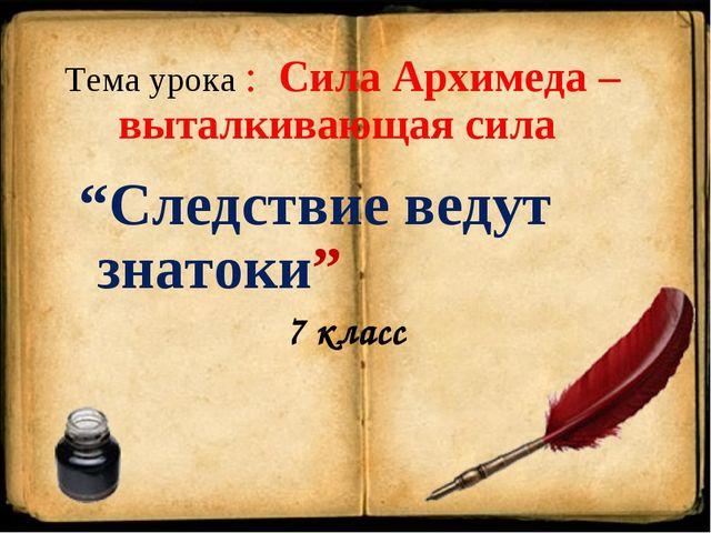 """Тема урока : Сила Архимеда – выталкивающая сила """"Следствие ведут знатоки"""" 7 к..."""