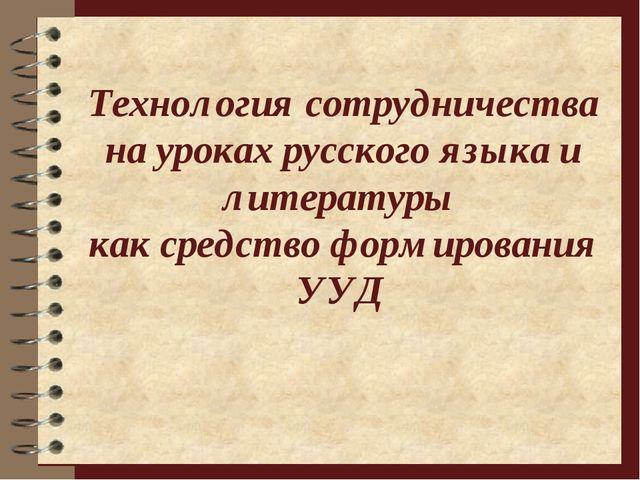 Технология сотрудничества на уроках русского языка и литературы как средство...