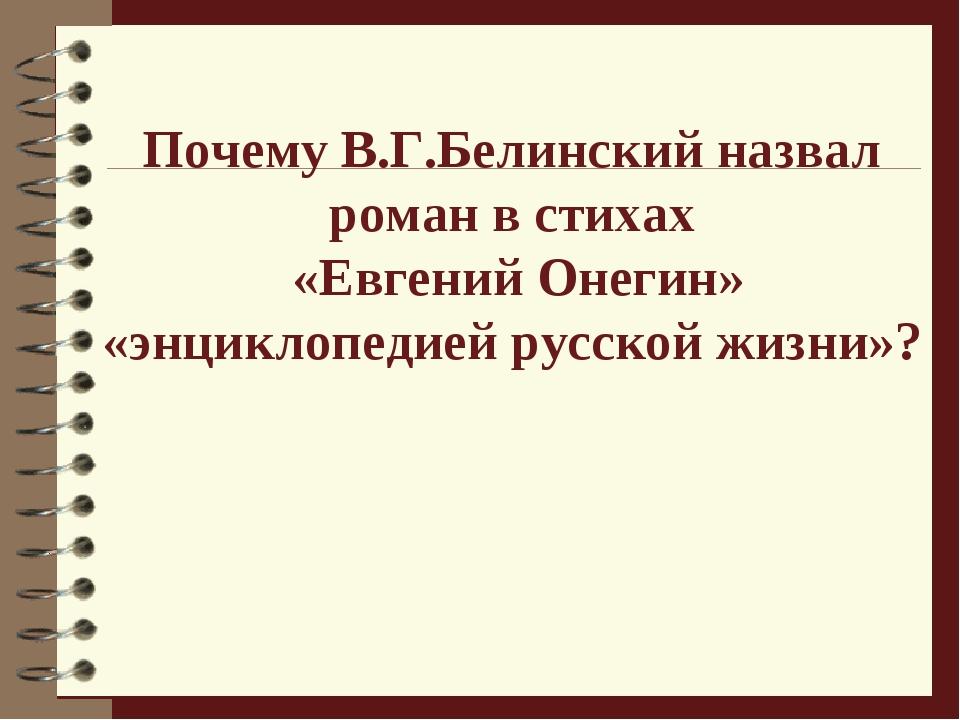 Почему В.Г.Белинский назвал роман в стихах «Евгений Онегин» «энциклопедией р...
