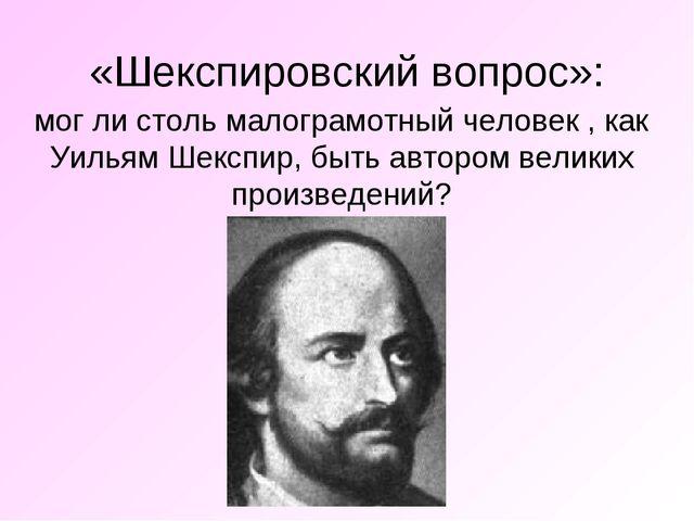«Шекспировский вопрос»: мог ли столь малограмотный человек , как Уильям Шексп...