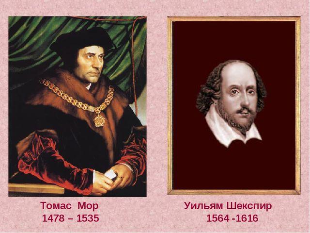 Томас Мор Уильям Шекспир 1478 – 1535 1564 -1616
